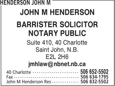 John M Henderson (506-652-5502) - Display Ad - Saint John, N.B. E2L 2H6 JOHN M HENDERSON BARRISTER SOLICITOR NOTARY PUBLIC Suite 410, 40 Charlotte