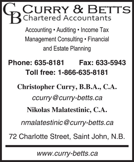 Curry & Betts (506-635-8181) - Annonce illustrée======= - Phone: 635-8181 Fax: 633-5943 Toll free: 1-866-635-8181 Christopher Curry, B.B.A., C.A. Nikolas Malatestinic, C.A. 72 Charlotte Street, Saint John, N.B. www.curry-betts.ca