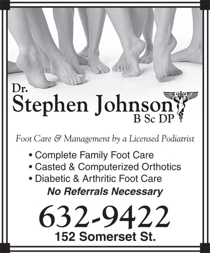 Johnson Stephen Dr B Sc DP (506-632-9422) - Annonce illustrée======= - Dr. Stephen JohnsonStephen Johnson B Sc DPP Foot Care & Management by a Licensed Podiatrist Complete Family Foot Care Casted & Computerized Orthotics Diabetic & Arthritic Foot Care No Referrals Necessary 632-9422 152 Somerset St. Dr. Stephen JohnsonStephen Johnson B Sc DPP Foot Care & Management by a Licensed Podiatrist Complete Family Foot Care Casted & Computerized Orthotics Diabetic & Arthritic Foot Care No Referrals Necessary 632-9422 152 Somerset St.