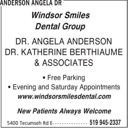 Angela Anderson (519-945-2337) - Annonce illustrée======= - Windsor Smiles Dental Group DR. ANGELA ANDERSON DR. KATHERINE BERTHIAUME & ASSOCIATES • Free Parking • Evening and Saturday Appointments www.windsorsmilesdental.com New Patients Always Welcome