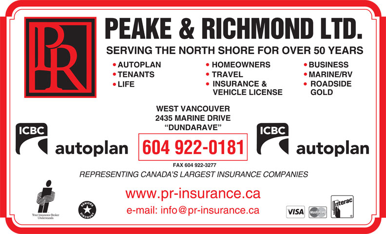 Peake & Richmond Ltd (604-922-0181) - Annonce illustrée======= - SERVING THE NORTH SHORE FOR OVER 50 YEARS AUTOPLAN HOMEOWNERS BUSINESS TENANTS TRAVEL MARINE/RV INSURANCE & ROADSIDE LIFE VEHICLE LICENSE GOLD WEST VANCOUVER 2435 MARINE DRIVE DUNDARAVE 604 922-0181 FAX 604 922-3277 REPRESENTING CANADA S LARGEST INSURANCE COMPANIES www.pr-insurance.ca SERVING THE NORTH SHORE FOR OVER 50 YEARS AUTOPLAN HOMEOWNERS BUSINESS TENANTS TRAVEL MARINE/RV INSURANCE & ROADSIDE LIFE VEHICLE LICENSE GOLD WEST VANCOUVER 2435 MARINE DRIVE DUNDARAVE 604 922-0181 FAX 604 922-3277 REPRESENTING CANADA S LARGEST INSURANCE COMPANIES www.pr-insurance.ca
