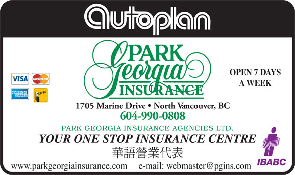 Park Georgia Insurance Agencies Ltd (604-990-0808) - Annonce illustrée======= - OPEN 7 DAYS OPEN 7 DAYS A WEEK 604-990-0808 PARK GEORGIA INSURANCE AGENCIES LTD 1705 Marine Drive   North Vancouver, BC YOUR ONE STOP INSURANCE CENTRE A WEEK 1705 Marine Drive   North Vancouver, BC 604-990-0808 PARK GEORGIA INSURANCE AGENCIES LTD YOUR ONE STOP INSURANCE CENTRE