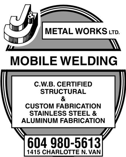 J & J Metal Works Ltd (604-980-5613) - Annonce illustrée======= - METAL WORKS LTD. MOBILE WELDING C.W.B. CERTIFIED STRUCTURAL & CUSTOM FABRICATION STAINLESS STEEL & ALUMINUM FABRICATION 604 980-5613 1415 CHARLOTTE N. VAN METAL WORKS LTD. MOBILE WELDING C.W.B. CERTIFIED STRUCTURAL & CUSTOM FABRICATION STAINLESS STEEL & ALUMINUM FABRICATION 604 980-5613 1415 CHARLOTTE N. VAN