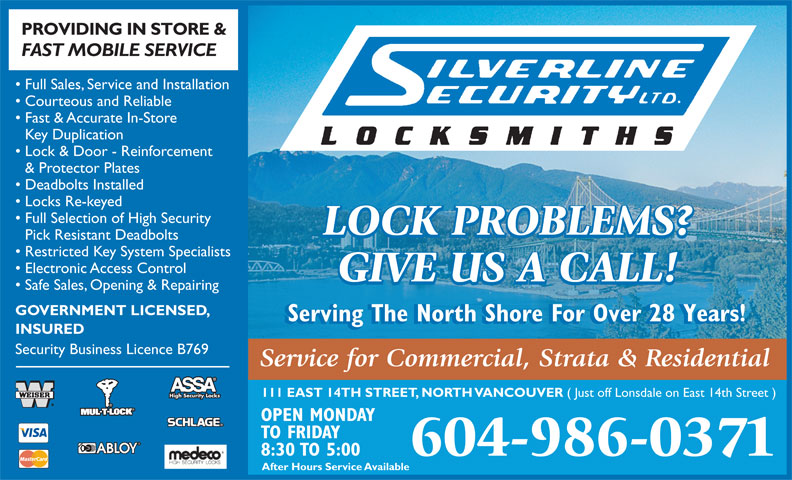 Silverline Security Locksmith Ltd (604-986-0371) - Annonce illustrée======= - After Hours Service Available PROVIDING IN STORE & FAST MOBILE SERVICE Full Sales, Service and Installation Courteous and Reliable Fast & Accurate In-Store Key Duplication Lock & Door - Reinforcement & Protector Plates Deadbolts Installed Locks Re-keyed Full Selection of High Security LOCK PROBLEMS? Pick Resistant Deadbolts Restricted Key System Specialists Electronic Access Control GIVE US A CALL! Safe Sales, Opening & Repairing GOVERNMENT LICENSED, Serving The North Shore For Over 28 Years! INSURED Security Business Licence B769 Service for Commercial, Strata & Residential 111 EAST 14TH STREET, NORTH VANCOUVER ( Just off Lonsdale on East 14th Street ) High Security Locks OPEN MONDAY TO FRIDAY 8:30 TO 5:00 604-986-0371 After Hours Service Available PROVIDING IN STORE & FAST MOBILE SERVICE Full Sales, Service and Installation Courteous and Reliable Fast & Accurate In-Store Key Duplication Lock & Door - Reinforcement & Protector Plates Deadbolts Installed Locks Re-keyed Full Selection of High Security LOCK PROBLEMS? Pick Resistant Deadbolts Restricted Key System Specialists Electronic Access Control GIVE US A CALL! Safe Sales, Opening & Repairing GOVERNMENT LICENSED, Security Business Licence B769 Service for Commercial, Strata & Residential 111 EAST 14TH STREET, NORTH VANCOUVER ( Just off Lonsdale on East 14th Street ) High Security Locks OPEN MONDAY TO FRIDAY 8:30 TO 5:00 604-986-0371 Serving The North Shore For Over 28 Years! INSURED