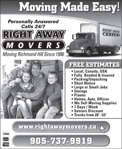 Right Away Movers (905-737-9919) - Display Ad - Moving Made Easy! Personally Answered Calls 24/7 Moving Richmond Hill Since 1990 FREE ESTIMATES Local, Canada, USA  Local, Canada, USA Fully  Bonded & Insured Packing/Unpacking Short Notice Large or Small Jobs Storage Pianos Homes, Apts, Offices We Sell Moving Supplies 7 Days / Week Seniors Discount Trucks from 28  -53 www.rightawaymovers.ca 905-737-9919  Moving Made Easy! Personally Answered Calls 24/7 Moving Richmond Hill Since 1990 FREE ESTIMATES Local, Canada, USA  Local, Canada, USA Fully  Bonded & Insured Packing/Unpacking Short Notice Large or Small Jobs Storage Pianos Homes, Apts, Offices We Sell Moving Supplies 7 Days / Week Seniors Discount Trucks from 28  -53 www.rightawaymovers.ca 905-737-9919