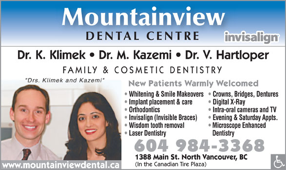 "Mountainview Dental Centre (604-984-3368) - Annonce illustrée======= - Mountainview DENTAL CENTRE Dr. K. Klimek   Dr. M. Kazemi   Dr. V. Hartloper FAMILY & COSMETIC DENTISTRY ""Drs. Klimek and Kazemi"" New Patients Warmly Welcomed Whitening & Smile Makeovers  Crowns, Bridges, Dentures Implant placement & care Digital X-Ray Orthodontics Intra-oral cameras and TV Invisalign (Invisible Braces) Evening & Saturday Appts. Wisdom tooth removal Microscope Enhanced Laser Dentistry Dentistry 604 984-3368 1388 Main St. North Vancouver, BC (In the Canadian Tire Plaza) www.mountainviewdental.ca"