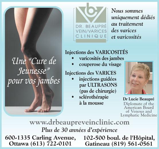 Dr Beaupré Clinique De Varices (819-561-0561) - Annonce illustrée======= - Nous sommes uniquement dédiés au traitement des varices et varicosités Injections des VARICOSITÉS varicosités des jambes Une  Cure de couperose du visage Jeunesse Injections des VARICES injections guidées pour vos jambes par ULTRASONS (pas de chirurgie) sclérothérapie Dr Lucie Beaupré à la mousse Diplomate of the American Board of Venous and Lymphatic Medicine www.drbeaupreveinclinic.com Plus de 30 années d expérience 600-1335 Carling Avenue, 102-500 boul. de l'Hôpital, Ottawa (613) 722-0101 Gatineau (819) 561-0561