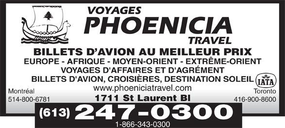 Phoenicia Travel (613-247-0300) - Display Ad - Montréal Toronto 1711 St Laurent Bl 514-800-6781 416-900-8600 (613) 247-0300 BILLETS D AVION AU MEILLEUR PRIX EUROPE - AFRIQUE - MOYEN-ORIENT - EXTRÊME-ORIENT VOYAGES D'AFFAIRES ET D'AGRÉMENT BILLETS D'AVION, CROISIÈRES, DESTINATION SOLEIL www.phoeniciatravel.com 1-866-343-0300