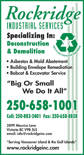 "Rockridge Industrial Services Inc (250-658-1001) - Display Ad - INDUSTRIAL SERVICES Specializing In: Deconstruction & Demolition Asbestos & Mold Abatement Building Envelope Remediation Bobcat & Excavator Service Big Or Small We Do It All 250-658-1001 Cell: 250-883-2401  Fax: 250-658-8858 2899 Maurice Lane P. Victoria BC V9B 5L5 Serving Vancouver Island & the Gulf Islands"" www.rockridgeinc.com Cell: 250-883-2401  Fax: 250-658-8858 2899 Maurice Lane P. Victoria BC V9B 5L5 Serving Vancouver Island & the Gulf Islands"" www.rockridgeinc.com INDUSTRIAL SERVICES Specializing In: Deconstruction & Demolition Asbestos & Mold Abatement Building Envelope Remediation Bobcat & Excavator Service Big Or Small We Do It All 250-658-1001"