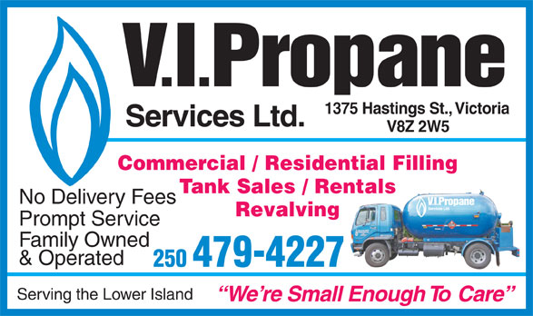 V I Propane Services Ltd (250-479-4227) - Annonce illustrée======= - Tank Sales / Rentals No Delivery Fees Revalving Prompt Service Family Owned & Operated 250 479-4227 Serving the Lower Island W e  re Small Enough  To  Care . . V I Propane 1375 Hastings St.,   Victoria Services Ltd. V8Z 2W5 Commercial / Residential Filling Tank Sales / Rentals No Delivery Fees Revalving Prompt Service Family Owned & Operated 250 479-4227 Serving the Lower Island W e  re Small Enough  To  Care . . V I Propane 1375 Hastings St.,   Victoria Services Ltd. V8Z 2W5 Commercial / Residential Filling