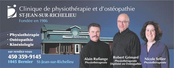 Clinique de Physiothérapie et D'Ostéopathie St Jean Sur Richelieu (450-359-9145) - Annonce illustrée======= - Physiothérapie Ostéopathie Kinésiologie sur rendez-vous 450 359-9145 Robert Grimard Nicole TellierAlain Rufiange Physiothérapeute 1045 Bernier St-Jean-sur-Richelieu PhysiothérapeutePhysiothérapeute Diplômé en Ostéopathie ST-JEAN-SUR-RICHELIEU Fondée en 1986 Clinique de physiothérapie et d ostéopathie