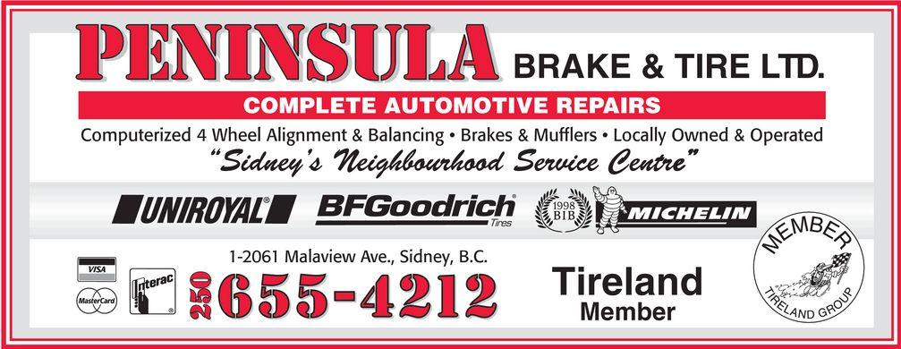 "Peninsula Brake & Tire Ltd (250-655-4212) - Annonce illustrée======= - BRAKE & TIRE LTD. COMPLETE AUTOMOTIVE REPAIRS Computerized 4 Wheel Alignment & Balancing * Brakes & Mufflers * Locally Owned & Operated 'Sidney's Neighbourhood Service Centre"" e"" 1-2061 Malaview Ave., Sidney, B.C. Tireland 250 Member 250 BRAKE & TIRE LTD. COMPLETE AUTOMOTIVE REPAIRS Computerized 4 Wheel Alignment & Balancing * Brakes & Mufflers * Locally Owned & Operated 'Sidney's Neighbourhood Service Centre"" e"" 1-2061 Malaview Ave., Sidney, B.C. Tireland 250 Member 250"