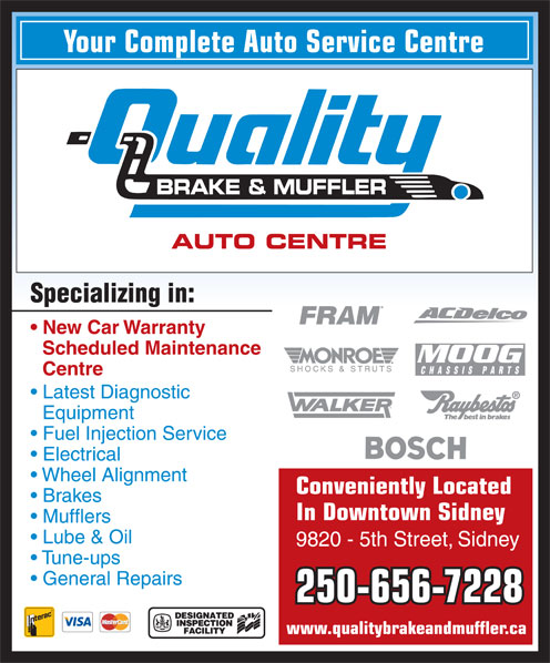 Quality Brake & Muffler 2005 Ltd (250-656-7228) - Annonce illustrée======= - In Downtown Sidney Mufflers Your Complete Auto Service Centre BRAKE & MUFFLER AUTO CENTRE Fuel Injection Service Electrical Wheel Alignment Brakes Specializing in: New Car Warranty Scheduled Maintenance Centre Latest Diagnostic Equipment Conveniently Located Lube & Oil 9820 - 5th Street, Sidney Tune-ups General Repairs 250-656-7228 www.qualitybrakeandmuffler.ca Your Complete Auto Service Centre BRAKE & MUFFLER AUTO CENTRE Specializing in: New Car Warranty Scheduled Maintenance Centre Latest Diagnostic Equipment Fuel Injection Service Electrical Wheel Alignment Conveniently Located Brakes In Downtown Sidney Mufflers Lube & Oil 9820 - 5th Street, Sidney Tune-ups General Repairs 250-656-7228 www.qualitybrakeandmuffler.ca