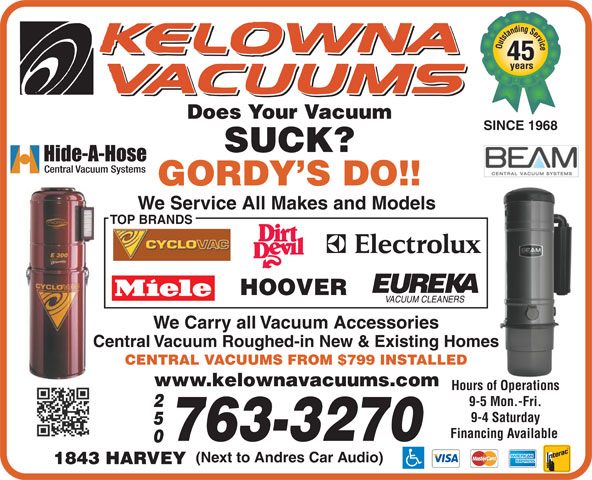 Kelowna Vacuums (250-763-3270) - Display Ad - 45 years Does Your Vacuum SINCE 1968 SUCK? GORDY S DO!! We Service All Makes and Models TOP BRANDS HOOVER We Carry all Vacuum Accessories Central Vacuum Roughed-in New & Existing Homes CENTRAL VACUUMS FROM $799 INSTALLED www.kelownavacuums.com Hours of Operations 9-5 Mon.-Fri. 9-4 Saturday Financing Available 763-3270 Outstanding Service (Next to Andres Car Audio) 1843 HARVEY