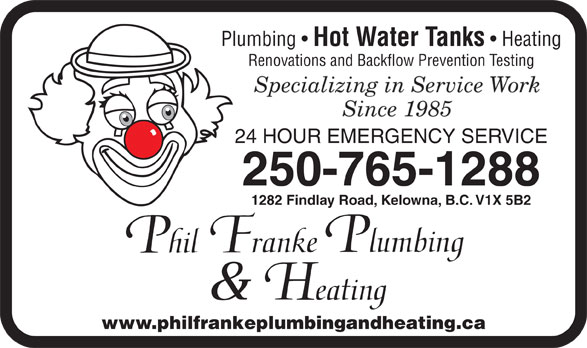 Franke Philip Plumbing (250-765-1288) - Annonce illustrée======= - Plumbing Hot Water Tanks Heating Renovations and Backflow Prevention Testing 24 HOUR EMERGENCY SERVICE 250-765-1288 1282 Findlay Road, Kelowna, B.C. V1X 5B2 www.philfrankeplumbingandheating.ca