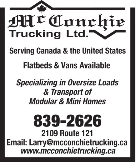 McConchie Trucking (506-839-2626) - Display Ad - Serving Canada & the United States Flatbeds & Vans Available Specializing in Oversize Loads & Transport of Modular & Mini Homes 839-2626 2109 Route 121 www.mcconchietrucking.ca