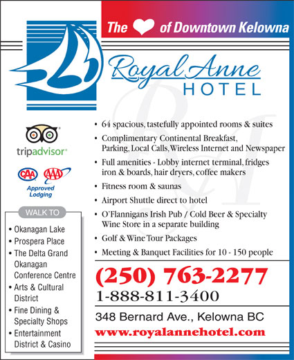The Royal Anne Hotel (250-763-2277) - Display Ad - Conference Centre (250) 763-2277 Arts & Cultural 1-888-811-3400 District Fine Dining & 348 Bernard Ave., Kelowna BC Specialty Shops www.royalannehotel.com Entertainment District & Casino iron & boards, hair dryers, coffee makers Fitness room & saunas Airport Shuttle direct to hotel WALK TO O Flannigans Irish Pub / Cold Beer & Specialty Wine Store in a separate building Okanagan Lake Golf & Wine Tour Packages Prospera Place Meeting & Banquet Facilities for 10 - 150 people The Delta Grand Okanagan The           of Downtown KelownaThe           of Downtown Kelow 64 spacious, tastefully appointed rooms & suites Complimentary Continental Breakfast, Parking, Local Calls, Wireless Internet and Newspaper Full amenities - Lobby internet terminal, fridges