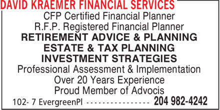 David Kraemer Financial Services (204-982-4242) - Annonce illustrée======= - CFP Certified Financial Planner R.F.P. Registered Financial Planner RETIREMENT ADVICE & PLANNING ESTATE & TAX PLANNING INVESTMENT STRATEGIES Professional Assessment & Implementation Over 20 Years Experience Proud Member of Advocis