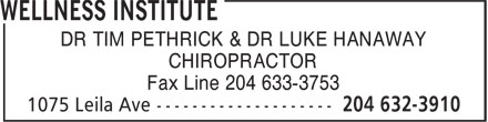 Wellness Institute (204-632-3910) - Display Ad - DR TIM PETHRICK & DR LUKE HANAWAY CHIROPRACTOR Fax Line 204 633-3753  DR TIM PETHRICK & DR LUKE HANAWAY CHIROPRACTOR Fax Line 204 633-3753