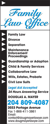 Douglas A Mayer (204-889-1336) - Display Ad - Family Law Office Family Law Divorce Separation Maintenance Enforcement Proceedings Guardianship or Adoption Child & Family Services Collaborative Law Wills, Estates, Probate Civil Law Suits Legal Aid Accepted 24 Hours Answering Service DOUGLAS A. MAYER 204 809-4087 2033 Portage Avenue Fax 1-866-411-3861 Email: www.dougmayerlawyer.com Family Law Office Family Law Divorce Separation Maintenance Enforcement Proceedings Guardianship or Adoption Child & Family Services Collaborative Law Wills, Estates, Probate Civil Law Suits Legal Aid Accepted 24 Hours Answering Service DOUGLAS A. MAYER 204 809-4087 2033 Portage Avenue Fax 1-866-411-3861 Email: www.dougmayerlawyer.com