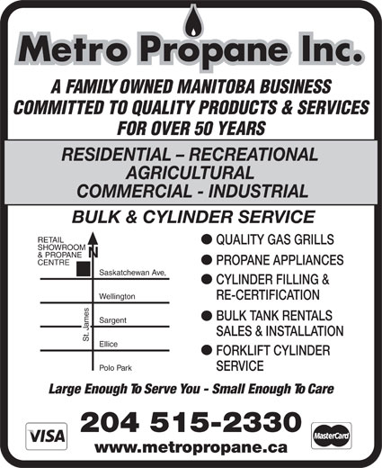Metro Propane Inc (204-774-2497) - Annonce illustrée======= - BULK & CYLINDER SERVICE RETAIL QUALITY GAS GRILLS SHOWROOM & PROPANE PROPANE APPLIANCES CENTRE Saskatchewan Ave, CYLINDER FILLING & Wellington RE-CERTIFICATION BULK TANK RENTALS mes Sargent Ja SALES & INSTALLATION St. Ellice FORKLIFT CYLINDER Polo Park SERVICE Metro Propane Inc. A FAMILY OWNED MANITOBA BUSINESS COMMITTED TO QUALITY PRODUCTS & SERVICES FOR OVER 50 YEARS RESIDENTIAL - RECREATIONAL AGRICULTURAL COMMERCIAL - INDUSTRIAL Large Enough To Serve You - Small Enough To Care 204 515-2330 www.metropropane.ca