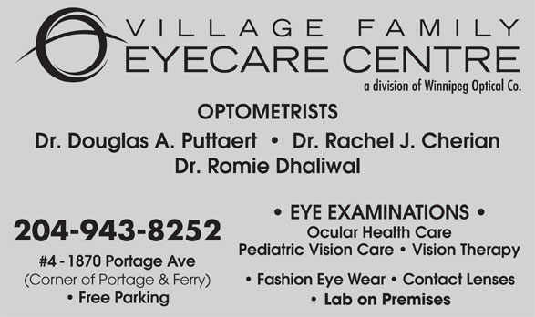 Village Family Eye Care (204-943-8252) - Annonce illustrée======= - OPTOMETRISTS Dr. Douglas A. Puttaert     Dr. Rachel J. Cherian Dr. Romie Dhaliwal EYE EXAMINATIONS Ocular Health Care 204-943-8252 Pediatric Vision Care   Vision Therapy #4 - 1870 Portage Ave Fashion Eye Wear   Contact Lenses (Corner of Portage & Ferry) Free Parking Lab on Premises