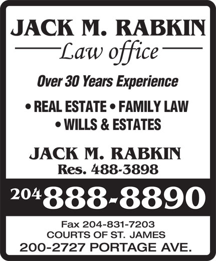 Jack M Rabkin Law Office (204-888-8890) - Display Ad - JACK M. RABKIN Over30YearsExperience REALESTATE FAMILYLAW WILLS&ESTATES JACK M. RABKIN Res. 488-3898 204 888-8890 Fax204-831-7203 COURTS OF ST. JAMES 200-2727 PORTAGE AVE.