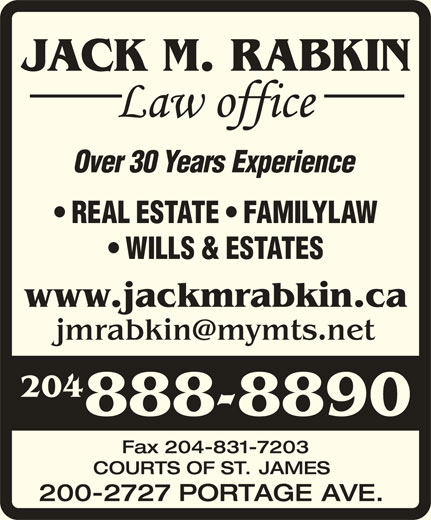 Jack M Rabkin Law Office (204-888-8890) - Display Ad - JACK M. RABKIN Over30YearsExperience REAL ESTATE   FAMILYLAW WILLS & ESTATES www.jackmrabkin.ca 204 888-8890 Fax204-831-7203 COURTS OF ST. JAMES 200-2727 PORTAGE AVE.