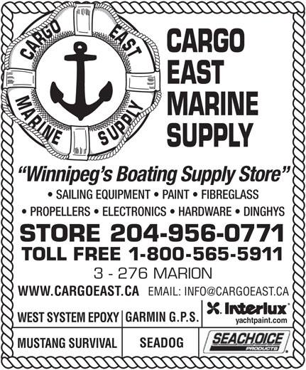Cargo East Marine Supply (204-956-0771) - Display Ad - SEADOG MUSTANG SURVIVAL CARGO CARGOEASTMARINE EAST MARINE SUPPLY Winnipeg s Boating Supply Store SAILING EQUIPMENT   PAINT   FIBREGLASS PROPELLERS   ELECTRONICS   HARDWARE   DINGHYS STORE 204-956-0771 TOLL FREE 1-800-565-5911 3 - 276 MARION WWW.CARGOEAST.CA GARMIN G.P.S. WEST SYSTEM EPOXY yachtpaint.com