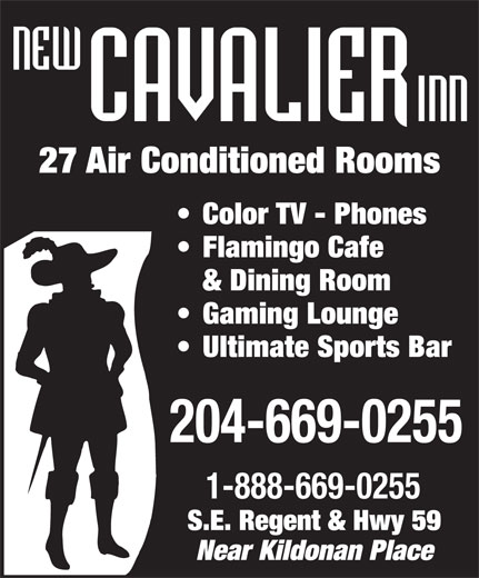 New Cavalier Inn (204-669-0255) - Display Ad - 27 Air Conditioned Rooms Color TV - Phones Flamingo Cafe & Dining Room Gaming Lounge Ultimate Sports Bar 204-669-0255 1-888-669-0255 S.E. Regent & Hwy 59 Near Kildonan Place  27 Air Conditioned Rooms Color TV - Phones Flamingo Cafe & Dining Room Gaming Lounge Ultimate Sports Bar 204-669-0255 1-888-669-0255 S.E. Regent & Hwy 59 Near Kildonan Place