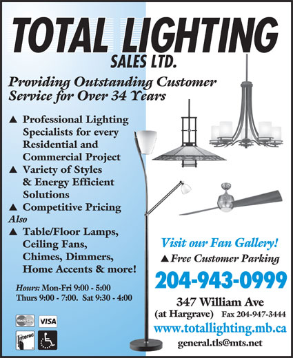 Total Lighting Sales (204-943-0999) - Display Ad - SALES LTD. Providing Outstanding Customer Service for Over 34 Years Professional Lighting Specialists for every Residential and Commercial Project Variety of Styles & Energy Efficient Solutions Competitive Pricing Also Table/Floor Lamps, Visit our Fan Gallery! Ceiling Fans, Chimes, Dimmers, Free Customer Parking Home Accents & more! 204-943-0999 Hours: Mon-Fri 9:00 - 5:00 Thurs 9:00 - 7:00.  Sat 9:30 - 4:00 347 William Ave (at Hargrave) Fax 204-947-3444 www.totallighting.mb.ca