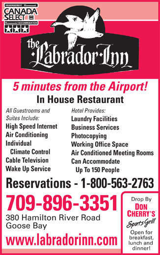 Labrador Inn (709-896-3351) - Annonce illustrée======= - Hotel Provides: Suites Include: Laundry Facilities High Speed Internet Business Services Air Conditioning Photocopying Individual Working Office Space Climate Control Air Conditioned Meeting Rooms Cable Television Can Accommodate Wake Up Service Up To 150 People Reservations - 1-800-563-2763 Drop By 709-896-3351 380 Hamilton River Road Goose Bay Open for breakfast, lunch and www.labradorinn.com dinner! In House Restaurant All Guestrooms and 5 minutes from the Airport!