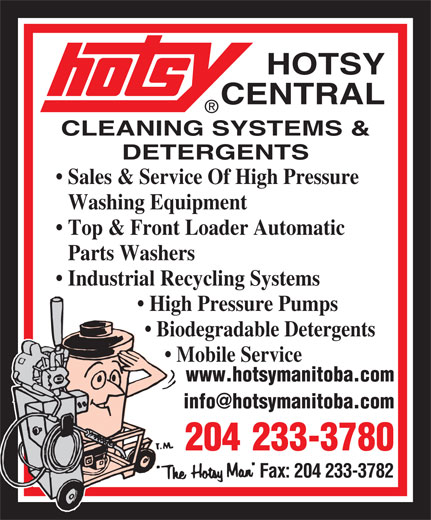 Hotsy Central (204-233-3780) - Annonce illustrée======= - HOTSY CLEANING SYSTEMS & DETERGENTS Sales & Service Of High Pressure Washing Equipment Top & Front Loader Automatic Parts Washers Industrial Recycling Systems High Pressure Pumps Biodegradable Detergents Mobile Service www.hotsymanitoba.com 204 233-3780 Fax: 204 233-3782 CENTRAL