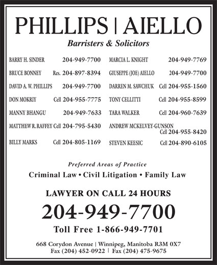 Phillips Aiello (204-949-7700) - Annonce illustrée======= - BILLY MARKS Cell 204-805-1169 Cell 204-955-8420 Barristers & Solicitors BARRY H. SINDER  204-949-7700 MARCIA L. KNIGHT 204-949-7769 BRUCE BONNEY Res. 204-897-8394 GIUSEPPE (JOE) AIELLO 204-949-7700 DAVID A. W. PHILLIPS 204-949-7700 MANNY BHANGU              204-949-7633 TARA WALKER                  Cell 204-960-7639 MATTHEW R. RAFFEY Cell 204-795-5430 ANDREW MCKELVEY-GUNSON DARREN M. SAWCHUK Cell 204-955-1560 DON MOKRIY                Cell 204-955-7775 TONY CELLITTI Cell 204-955-8599 STEVEN KEESIC                Cell 204-890-6105 Preferred Areas of Practice Criminal Law   Civil Litigation   Family Law LAWYER ON CALL 24 HOURS 204-949-7700 Toll Free 1-866-949-7701 668 Corydon Avenue   Winnipeg, Manitoba R3M 0X7 Fax (204) 452-0922    Fax (204) 475-9675