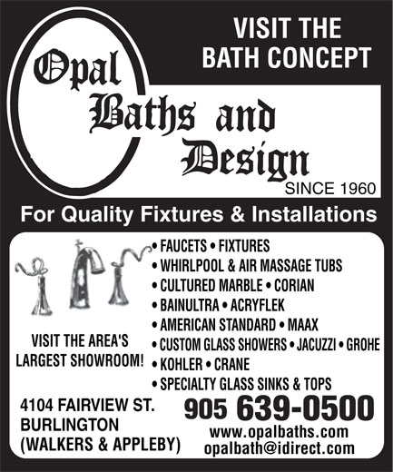 Opal Baths and Design (905-639-0500) - Display Ad - VISIT THE BATH CONCEPT SINCE 1960 For Quality Fixtures & Installations FAUCETS   FIXTURES WHIRLPOOL & AIR MASSAGE TUBS CULTURED MARBLE   CORIAN BAINULTRA   ACRYFLEK AMERICAN STANDARD   MAAX VISIT THE AREA'S CUSTOM GLASS SHOWERS   JACUZZI   GROHE LARGEST SHOWROOM! KOHLER   CRANE SPECIALTY GLASS SINKS & TOPS 4104 FAIRVIEW ST. BURLINGTON www.opalbaths.comwww.opalbaths.com (WALKERS & APPLEBY)