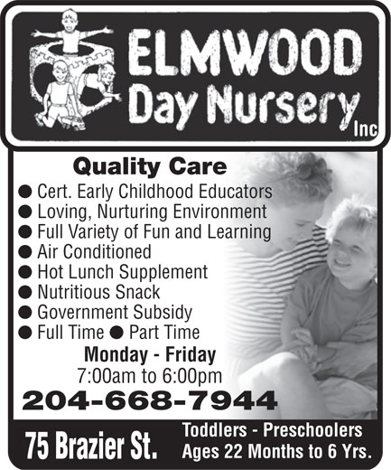 Elmwood Day Nursery Inc (204-668-7944) - Display Ad - inc. Inc Quality Care l Cert. Early Childhood Educators l Loving, Nurturing Environment l Full Variety of Fun and Learning l Air Conditioned l Hot Lunch Supplement l Nutritious Snack l Government Subsidy l Full Time l Part Time Monday - Friday 7:00am to 6:00pm 204-668-7944 Toddlers - Preschoolers Ages 22 Months to 6 Yrs. 75 Brazier St.  inc. Inc Quality Care l Cert. Early Childhood Educators l Loving, Nurturing Environment l Full Variety of Fun and Learning l Air Conditioned l Hot Lunch Supplement l Nutritious Snack l Government Subsidy l Full Time l Part Time Monday - Friday 7:00am to 6:00pm 204-668-7944 Toddlers - Preschoolers Ages 22 Months to 6 Yrs. 75 Brazier St.