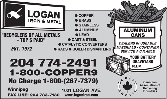 """Logan Iron and Metal (204-774-2491) - Annonce illustrée======= - l COPPER l BRASS l STAINLESS l ALUMINUM ALUMINUM l LEAD CANS """"RECYCLERS OF ALL METALS l CAST & STEEL - TOP $ PAID"""" DEALERS IN USEABLE l CATALYTIC CONVERTERS MATERIALS   CONTAINER EST. 1972 l RADS l BOILER DISMANTLING SERVICE AVAILABLE YOUR BATTERY GRAVEYARD 204 774-2491 R.I.P. 1-800-COPPER9 No Charge 1-800-(267-7379) Canadian Association of Recycling Winnipeg 1021 LOGAN AVE. Industries FAX LINE: 204 783-7130 www.loganiron.com"""
