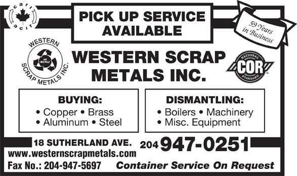 Western Scrap Metals Inc (204-947-0251) - Display Ad - PICK UP SERVICE in Business59 Years AVAILABLE BUYING: DISMANTLING: Copper   Brass Boilers   Machinery Aluminum   Steel Misc. Equipment 18 SUTHERLAND AVE. 204 947-0251 www.westernscrapmetals.com Container Service On Request Fax No.: 204-947-5697 PICK UP SERVICE in Business59 Years AVAILABLE BUYING: DISMANTLING: Copper   Brass Boilers   Machinery Aluminum   Steel Misc. Equipment 18 SUTHERLAND AVE. 204 947-0251 www.westernscrapmetals.com Container Service On Request Fax No.: 204-947-5697