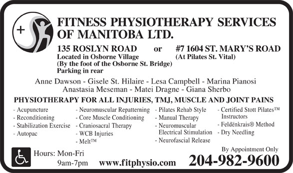 Fitness Physiotherapy Services of Manitoba Ltd (204-982-9600) - Annonce illustrée======= - FITNESS PHYSIOTHERAPY SERVICES OF MANITOBALTD. #7 1604 ST. MARY S ROAD 135 ROSLYN ROAD or Located in Osborne Village (At Pilates St. Vital) (By the foot of the Osborne St. Bridge) Parking in rear Anne Dawson - Gisele St. Hilaire - Lesa Campbell - Marina Pianosi Anastasia Meseman - Matei Dragne - Giana Sherbo PHYSIOTHERAPY FOR ALL INJURIES, TMJ, MUSCLE AND JOINT PAINS - Acupuncture - Neuromuscular Repatterning - Pilates Rehab Style - Certified Stott Pilates Instructors - Reconditioning - Core Muscle Conditioning - Manual Therapy - Feldënkrais  Method - Stabilization Exercise - Craniosacral Therapy - Neuromuscular Electrical Stimulation - Dry Needling - Autopac - WCB Injuries - Neurofascial Release - Melt By Appointment Only Hours: Mon-Fri 9am-7pm www.fitphysio.com 204-982-9600 FITNESS PHYSIOTHERAPY SERVICES OF MANITOBALTD. #7 1604 ST. MARY S ROAD 135 ROSLYN ROAD or Located in Osborne Village (At Pilates St. Vital) (By the foot of the Osborne St. Bridge) Parking in rear Anne Dawson - Gisele St. Hilaire - Lesa Campbell - Marina Pianosi Anastasia Meseman - Matei Dragne - Giana Sherbo PHYSIOTHERAPY FOR ALL INJURIES, TMJ, MUSCLE AND JOINT PAINS - Acupuncture - Neuromuscular Repatterning - Pilates Rehab Style - Certified Stott Pilates Instructors - Reconditioning - Core Muscle Conditioning - Manual Therapy - Feldënkrais  Method - Stabilization Exercise - Craniosacral Therapy - Neuromuscular Electrical Stimulation - Dry Needling - Autopac - WCB Injuries - Neurofascial Release - Melt By Appointment Only Hours: Mon-Fri 9am-7pm www.fitphysio.com 204-982-9600
