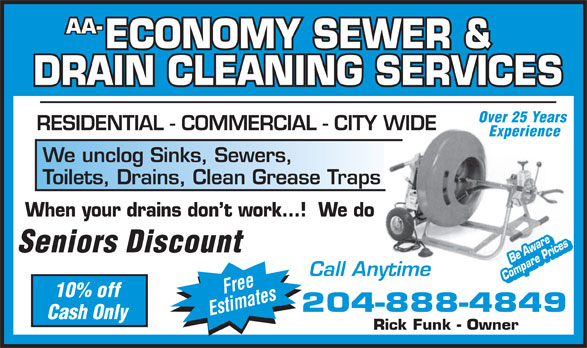 AA Economy Sewer & Drain Cleaning Service (204-888-4849) - Annonce illustrée======= - AA- ECONOMY SEWER & DRAIN CLEANING SERVICES Over 25 Years RESIDENTIAL - COMMERCIAL - CITY WIDE Experience We unclog Sinks, Sewers, Toilets, Drains, Clean Grease Traps When your drains don t work...!  We do Seniors Discount Be AwareBe Aware Call Anytime Compare PricesCompare Prices Free 10% off 204-888-4849 Estimates Cash Only Rick Funk - Owner
