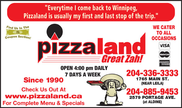 "Pizzaland (204-336-3333) - Annonce illustrée======= - Pizzaland is usually my first and last stop of the trip."" WE CATER TO ALL OCCASIONS OPEN 4:00 pm DAILY 204-336-3333 7 DAYS A WEEK 1765 MAIN ST. Since 1990 (NEAR LEILA) Check Us Out At 204-885-9453 www.pizzaland.ca 2579 PORTAGE AVE. (at ALDINE) For Complete Menu & Specials ""Everytime I come back to Winnipeg,"
