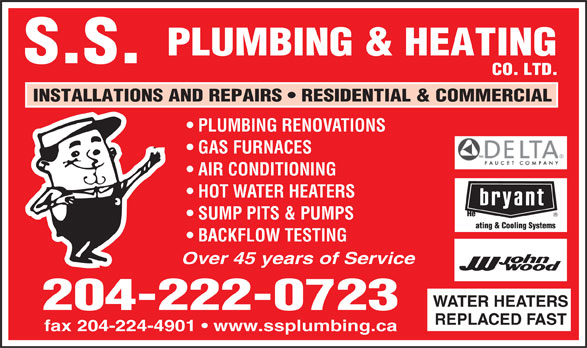S S Plumbing & Heating Co Ltd (204-222-0723) - Annonce illustrée======= - PLUMBING & HEATING S.S. CO. LTD. INSTALLATIONS AND REPAIRS   RESIDENTIAL & COMMERCIAL PLUMBING RENOVATIONS GAS FURNACES AIR CONDITIONING HOT WATER HEATERS SUMP PITS & PUMPS BACKFLOW TESTING Over 45 years of Service WATER HEATERS 204-222-0723 REPLACED FAST fax 204-224-4901   www.ssplumbing.ca  PLUMBING & HEATING S.S. CO. LTD. INSTALLATIONS AND REPAIRS   RESIDENTIAL & COMMERCIAL PLUMBING RENOVATIONS GAS FURNACES AIR CONDITIONING HOT WATER HEATERS SUMP PITS & PUMPS BACKFLOW TESTING Over 45 years of Service WATER HEATERS 204-222-0723 REPLACED FAST fax 204-224-4901   www.ssplumbing.ca