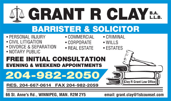 Clay Grant R Law Office (204-982-2050) - Annonce illustrée======= - B.A. L.L.B . GRANT R CLA Y BARRISTER & SOLICITOR CRIMINAL   COMMERCIAL   PERSONAL INJURY CIVIL LITIGATION WILLS   CORPORATE DIVORCE & SEPARATION ESTATES   REAL ESTATE NOTARY PUBLIC FREE INITIAL CONSULTATION EVENING & WEEKEND APPOINTMENTS 204-982-2050 Clay R Grant Law Office RES. 204-667-0614   FAX 204-982-2059 66 St. Anne's Rd., WINNIPEG, MAN. R2M 2Y5 email: grant.clay@1stcounsel.com