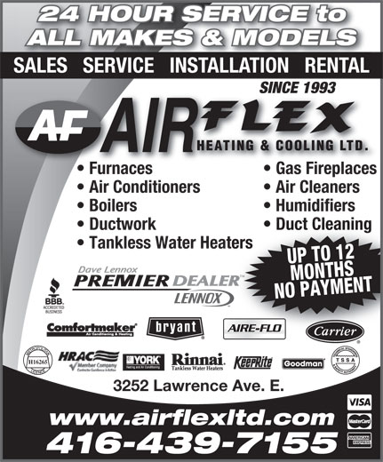 Air Flex Heating & Cooling Ltd (416-439-7155) - Display Ad - 24 HOUR SERVICE to ALL MAKES & MODELS SALES   SERVICE   INSTALLATION   RENTAL SINCE 1993SINCE 1993 Furnaces Gas Fireplacesurnaces Gas Fireplaces  F Air Conditioners Air Cleaners Boilers Humidifiers Ductwork Duct Cleaning Tankless Water Heaters UP TO 12MONTHS NO PAYMENT TM H16265 3252 Lawrence Ave. E. www.airflexltd.com 416-439-7155 24 HOUR SERVICE to ALL MAKES & MODELS SALES   SERVICE   INSTALLATION   RENTAL SINCE 1993SINCE 1993 Furnaces Gas Fireplacesurnaces Gas Fireplaces  F Air Conditioners Air Cleaners Boilers Humidifiers Ductwork Duct Cleaning Tankless Water Heaters UP TO 12MONTHS NO PAYMENT TM H16265 3252 Lawrence Ave. E. www.airflexltd.com 416-439-7155