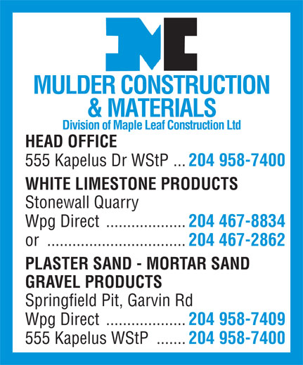 Mulder Construction & Materials Ltd (204-958-7400) - Annonce illustrée======= - & MATERIALS Division of Maple Leaf Construction Ltd HEAD OFFICE 555 Kapelus Dr WStP ... 204 958-7400 WHITE LIMESTONE PRODUCTS Stonewall Quarry Wpg Direct ................... 204 467-8834 or ................................. 204 467-2862 PLASTER SAND - MORTAR SAND GRAVEL PRODUCTS Springfield Pit, Garvin Rd Wpg Direct ................... 204 958-7409 555 Kapelus WStP ....... MULDER CONSTRUCTION 204 958-7400 204 958-7400 Division of Maple Leaf Construction Ltd HEAD OFFICE 555 Kapelus Dr WStP ... WHITE LIMESTONE PRODUCTS Stonewall Quarry MULDER CONSTRUCTION & MATERIALS Wpg Direct ................... 204 467-8834 or ................................. 204 467-2862 PLASTER SAND - MORTAR SAND GRAVEL PRODUCTS Springfield Pit, Garvin Rd Wpg Direct ................... 204 958-7409 555 Kapelus WStP ....... 204 958-7400