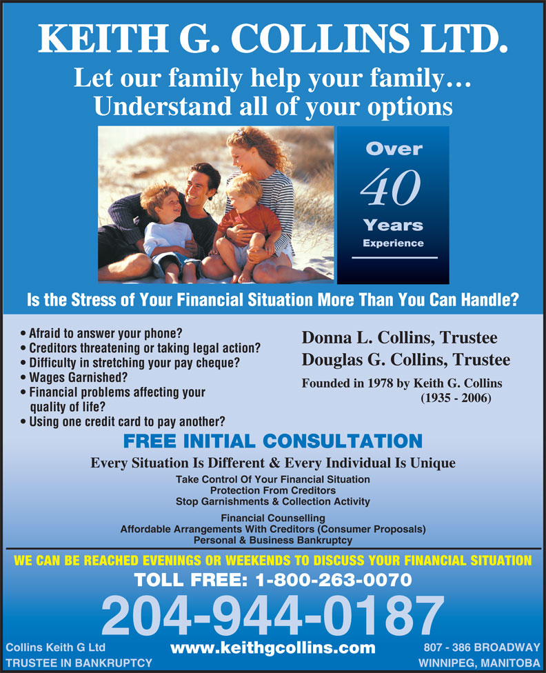 Collins Keith G Ltd (204-944-0187) - Display Ad - KEITH G. COLLINS LTD. Let our family help your family Understand all of your options Over 40 Years Experience Is the Stress of Your Financial Situation More Than You Can Handle? Afraid to answer your phone? Donna L. Collins, Trustee Creditors threatening or taking legal action? Douglas G. Collins, Trustee Difficulty in stretching your pay cheque? Wages Garnished? Founded in 1978 by Keith G. Collins Financial problems affecting your (1935 - 2006) quality of life? Using one credit card to pay another? FREE INITIAL CONSULTATION Every Situation Is Different & Every Individual Is Unique Take Control Of Your Financial Situation Protection From Creditors Stop Garnishments & Collection Activity Financial Counselling Affordable Arrangements With Creditors (Consumer Proposals) Personal & Business Bankruptcy WE CAN BE REACHED EVENINGS OR WEEKENDS TO DISCUSS YOUR FINANCIAL SITUATION TOLL FREE: 1-800-263-0070 204-944-0187 Collins Keith G Ltd 807 - 386 BROADWAY www.keithgcollins.com TRUSTEE IN BANKRUPTCY WINNIPEG, MANITOBA  KEITH G. COLLINS LTD. Let our family help your family Understand all of your options Over 40 Years Experience Is the Stress of Your Financial Situation More Than You Can Handle? Afraid to answer your phone? Donna L. Collins, Trustee Creditors threatening or taking legal action? Douglas G. Collins, Trustee Difficulty in stretching your pay cheque? Wages Garnished? Founded in 1978 by Keith G. Collins Financial problems affecting your (1935 - 2006) quality of life? Using one credit card to pay another? FREE INITIAL CONSULTATION Every Situation Is Different & Every Individual Is Unique Take Control Of Your Financial Situation Protection From Creditors Stop Garnishments & Collection Activity Financial Counselling Affordable Arrangements With Creditors (Consumer Proposals) Personal & Business Bankruptcy WE CAN BE REACHED EVENINGS OR WEEKENDS TO DISCUSS YOUR FINANCIAL SITUATION TOLL FREE: 1-800-263-0070 204-944-0187 Collins Keith G Ltd 807 - 386 BROADWAY www.keithgcollins.com TRUSTEE IN BANKRUPTCY WINNIPEG, MANITOBA