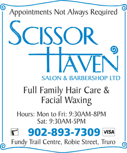 Scissor Haven Salon & Barbershop Ltd (902-893-7309) - Display Ad - Appointments Not Always Required Full Family Hair Care & Facial Waxing Hours: Mon to Fri: 9:30AM-8PM Sat: 9:30AM-5PM 902-893-7309 Fundy Trail Centre, Robie Street, Truro