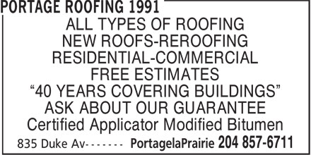 """Portage Roofing 1991 (204-857-6711) - Annonce illustrée======= - ALL TYPES OF ROOFING NEW ROOFS-REROOFING RESIDENTIAL-COMMERCIAL FREE ESTIMATES """"40 YEARS COVERING BUILDINGS"""" ASK ABOUT OUR GUARANTEE Certified Applicator Modified Bitumen ALL TYPES OF ROOFING NEW ROOFS-REROOFING RESIDENTIAL-COMMERCIAL FREE ESTIMATES """"40 YEARS COVERING BUILDINGS"""" ASK ABOUT OUR GUARANTEE Certified Applicator Modified Bitumen"""