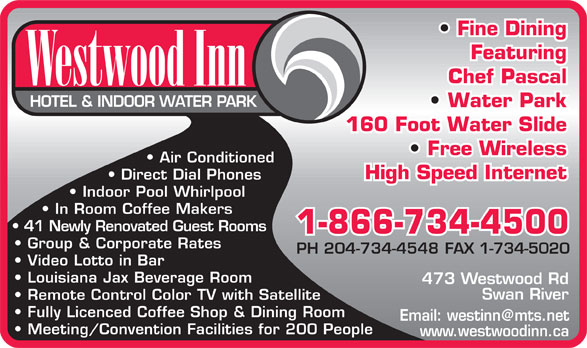 Westwood Inn Hotel & Indoor Water Park (204-734-4548) - Annonce illustrée======= - Fine Dining Featuring Chef Pascal W estw ood Inn HOTEL & INDOOR  WA TER P ARK Water Park 160 Foot Water Slide Free Wireless Air Conditioned High Speed Internet Direct Dial Phones Indoor Pool Whirlpool In Room Coffee Makers 41 Newly Renovated Guest Rooms 1-866-734-4500 Group & Corporate Rates PH 204-734-4548FAX 1-734-5020 Video Lotto in Bar Louisiana Jax Beverage Room 473 W estwood Rd Swan River Remote Control Color  TV with Satellite Fully Licenced Coffee Shop & Dining Room Email: westinn@mts.net Meeting/Convention Facilities for 200 People www .westwoodinn.ca