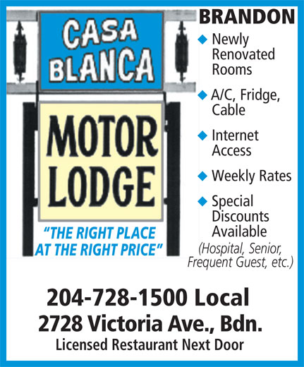 Casa Blanca Motor Lodge (204-728-1500) - Display Ad - Cable Internet Access Weekly Rates Special Discounts Available THE RIGHT PLACE (Hospital, Senior, AT THE RIGHT PRICE Frequent Guest, etc.) 204-728-1500 Local 2728 Victoria Ave., Bdn. Licensed Restaurant Next Door BRANDON Newly Renovated Rooms A/C, Fridge,